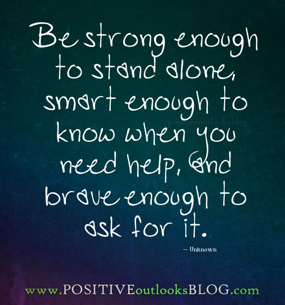 Be strong enough to stand alone, smart enough to know when you need help, and brave enough to ask for it. — Unknown