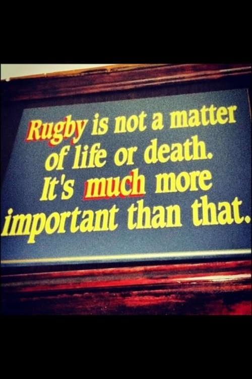 Rugby is not a matter of life or death. It's much more important than that.