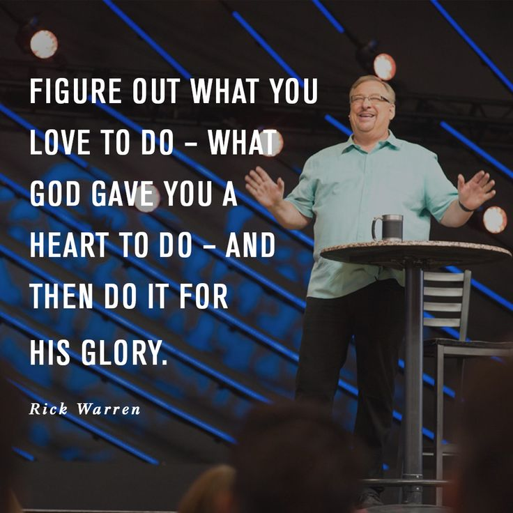 Figure out what you love to do - what God gave you a heart to do - and then do it for His glory. -Rick Warren, Saddleback Church