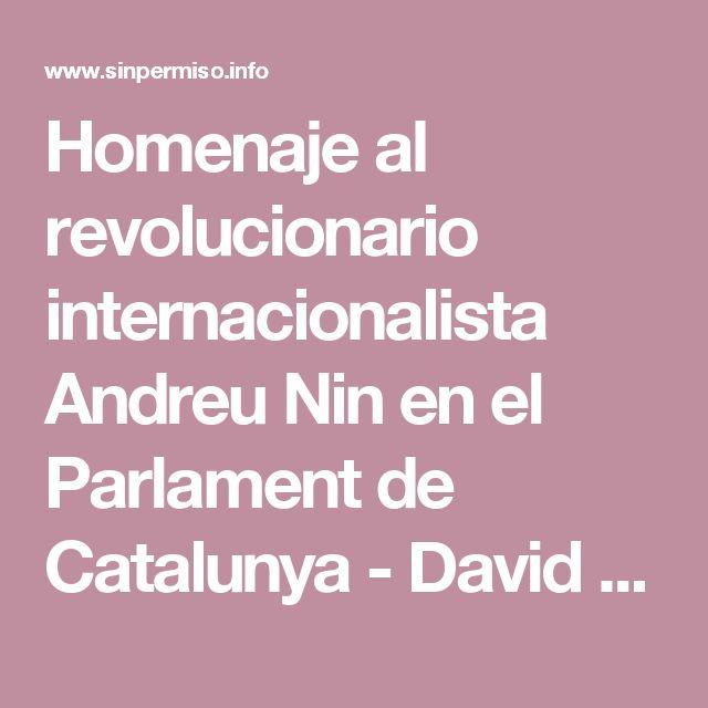 Homenaje al revolucionario internacionalista Andreu Nin en el Parlament de Catalunya - David Companyon, Pello Erdociain, Teresa Carbonell | Sin Permiso