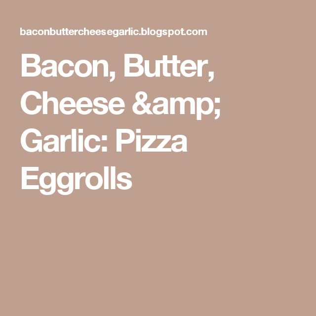 Bacon, Butter, Cheese & Garlic: Pizza Eggrolls
