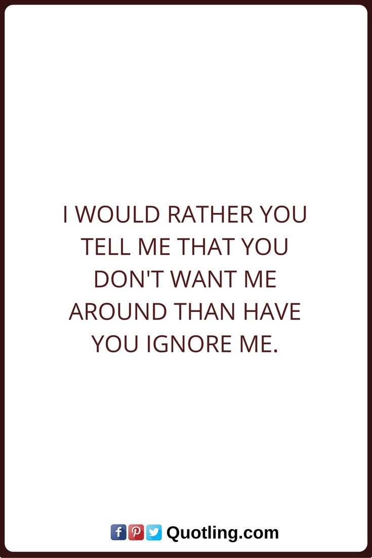 Ignore Quotes I would rather you tell me that you don't want me around than have you ignore me.