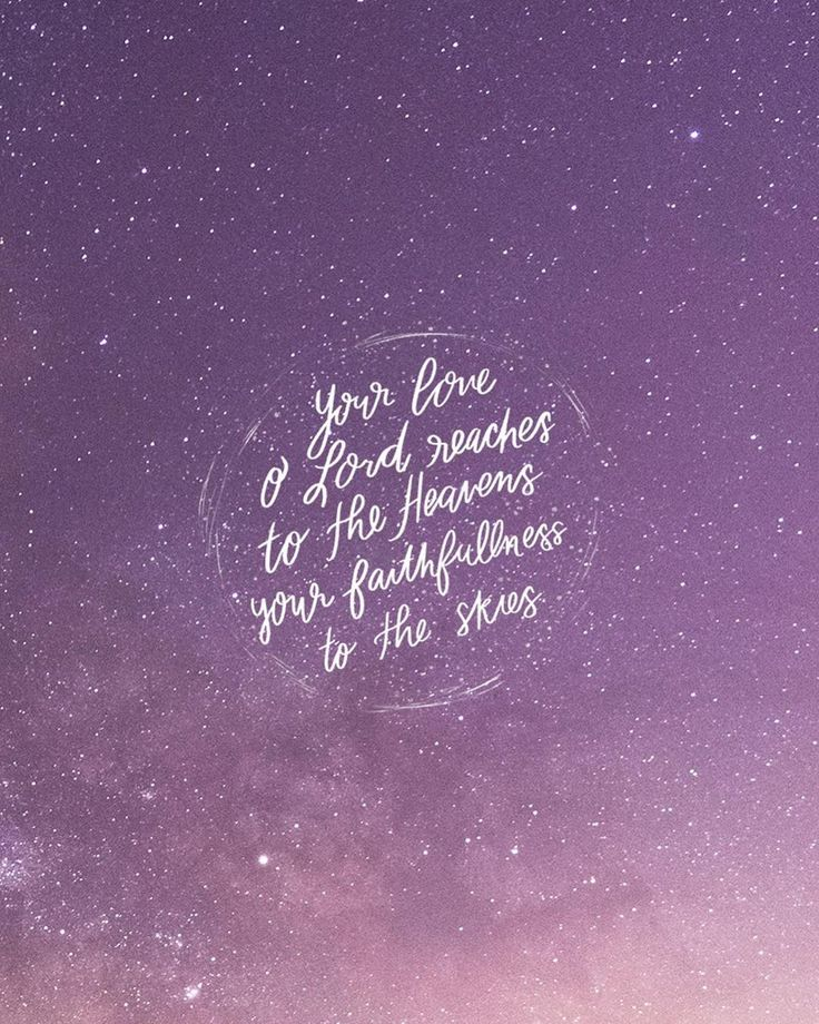 Your love O Lord reaches to the heavens your faithfulness to the skies. -Psalm 36:5