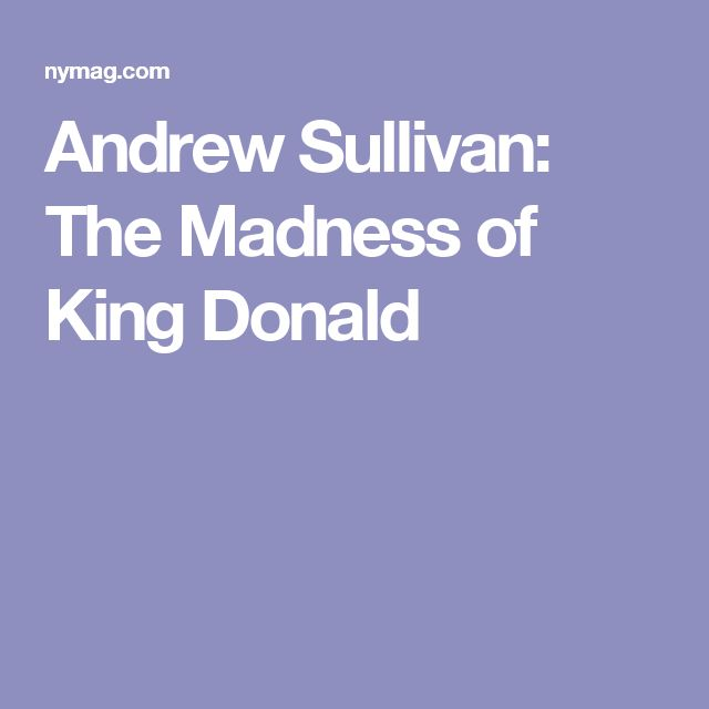 Andrew Sullivan: The Madness of King Donald
