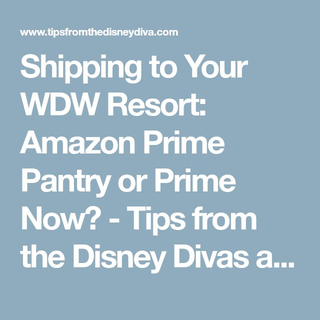 Shipping to Your WDW Resort: Amazon Prime Pantry or Prime Now? - Tips from the Disney Divas and Devos