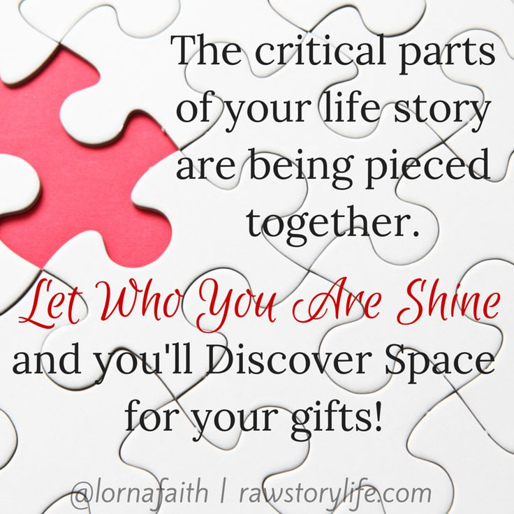 The critical parts of your life story are being pieced together. Let Who You Are Shine and you'll discover space for your gifts :)