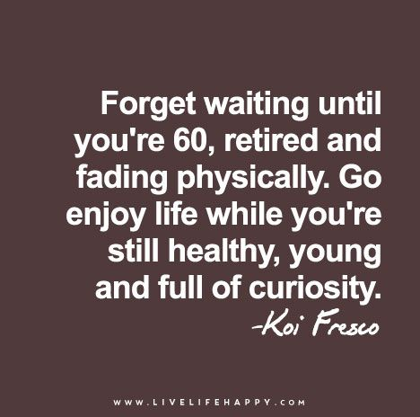 Forget waiting until you're 60, retired and fading physically. Go enjoy life while you're still healthy, young and full of curiosity.
