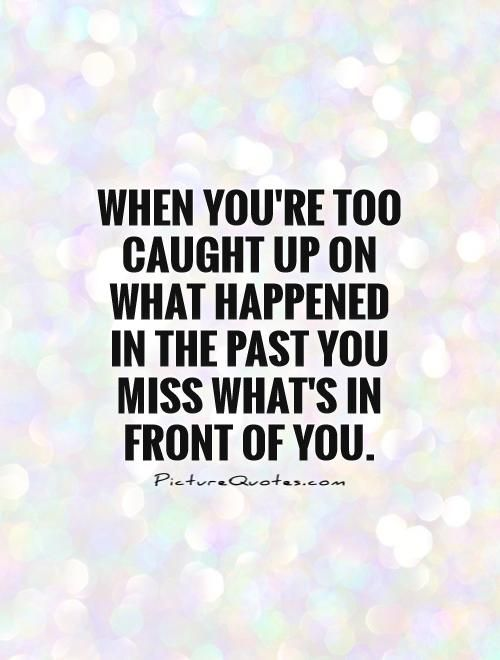 When you're too caught up on what happened in the past you miss what's in front of you Picture Quote #1