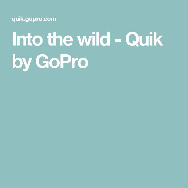 Into the wild - Quik by GoPro