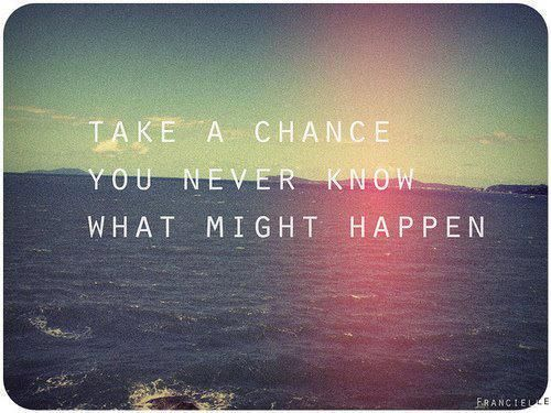 take a chance you never know what might happen: Sayings, Inspiration, Quotes, Truth, Life Quote, Wisdom, Chance