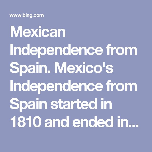Mexican Independence from Spain. Mexico's Independence from Spain  started in 1810 and ended in 1821. The movement went through several leaders, including Father Miguel Hidalgo and Jose Maria Morelos. Along the way, patriots and royalists battled it out all over Mexico. Mexican Independence from Spain 1810-1821