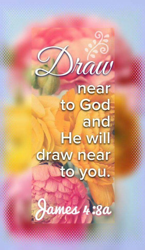 """""""Draw near to God and He will draw near to you."""" James 4:8(a) NKJV"""