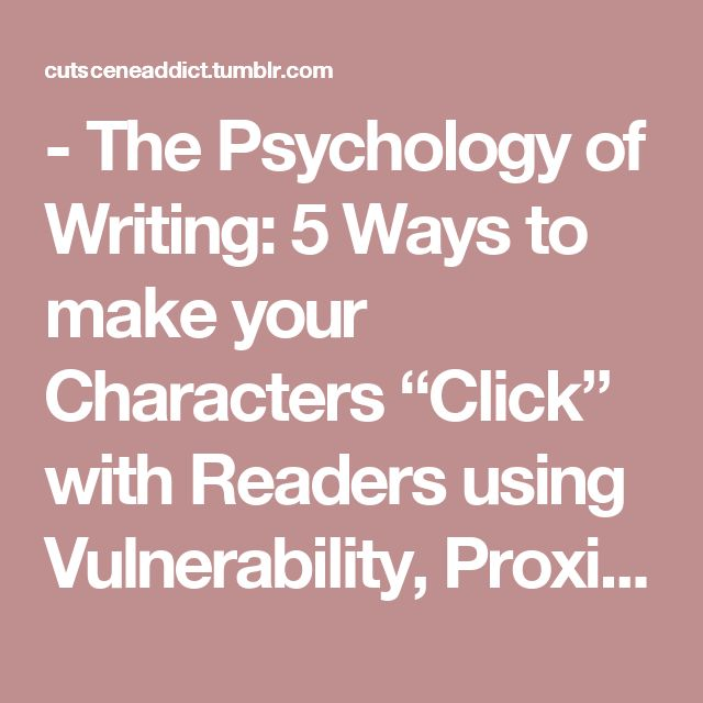 """- The Psychology of Writing: 5 Ways to make your Characters """"Click"""" with Readers using Vulnerability, Proximity, Resonance, Similarity, and Shared Adversity"""