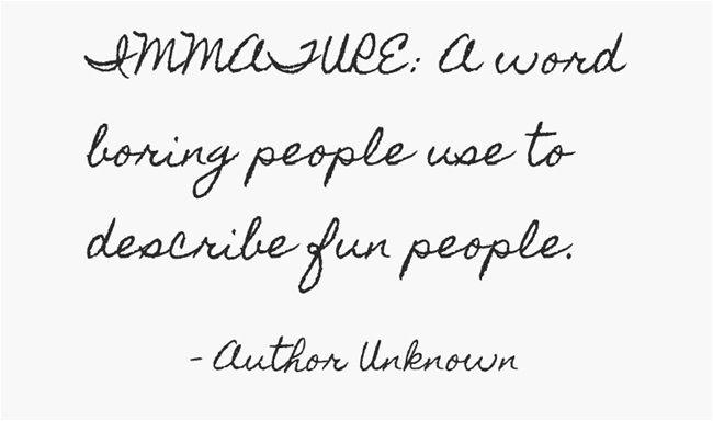 IMMATURE: A word boring people use to describe fun people.