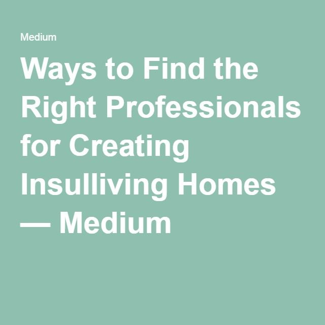 Ways to Find the Right Professionals for Creating Insulliving Homes — Medium