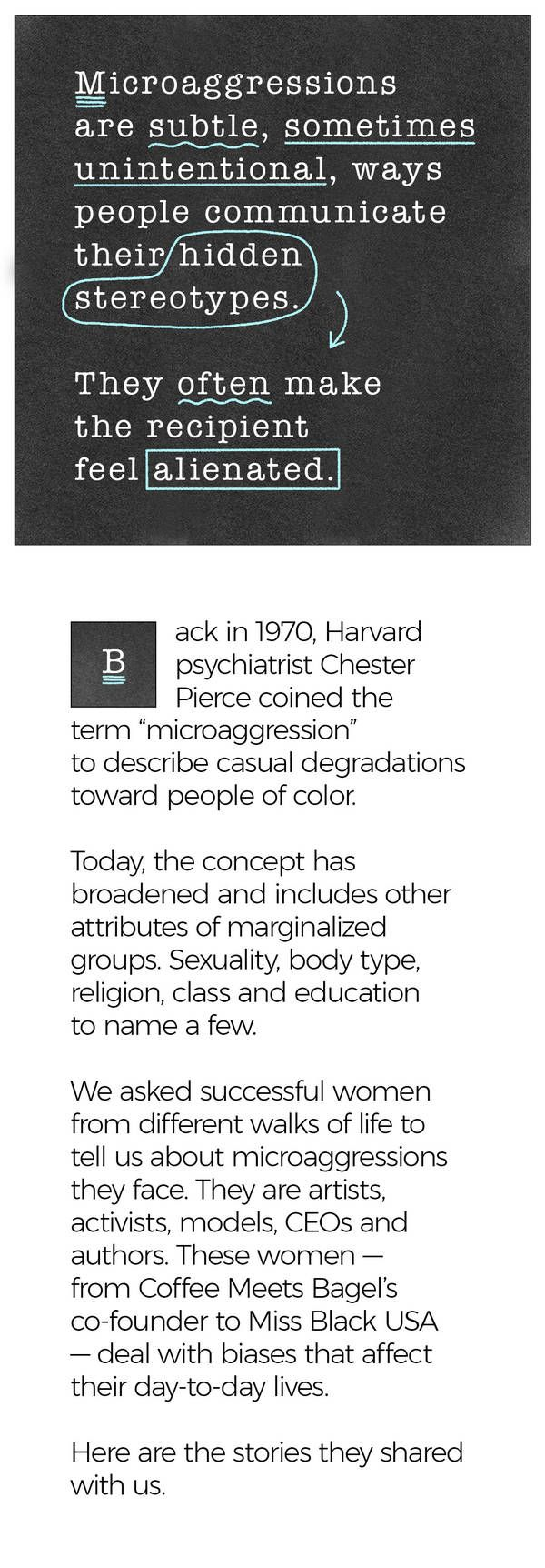 """Microaggressions are subtle, sometimes unintentional, ways people communicate their hidden stereotypes. They often make the recipient feel alienated. Back in 1970, Harvard psychiatrist Chester Pierce coined the term """"microaggression"""" to describe casual degradations toward people of color. Today, the concept has broadened and includes other attributes of marginalized groups. Sexuality, body type, religion, class and education to name a few. We asked successful women from different walks of…"""