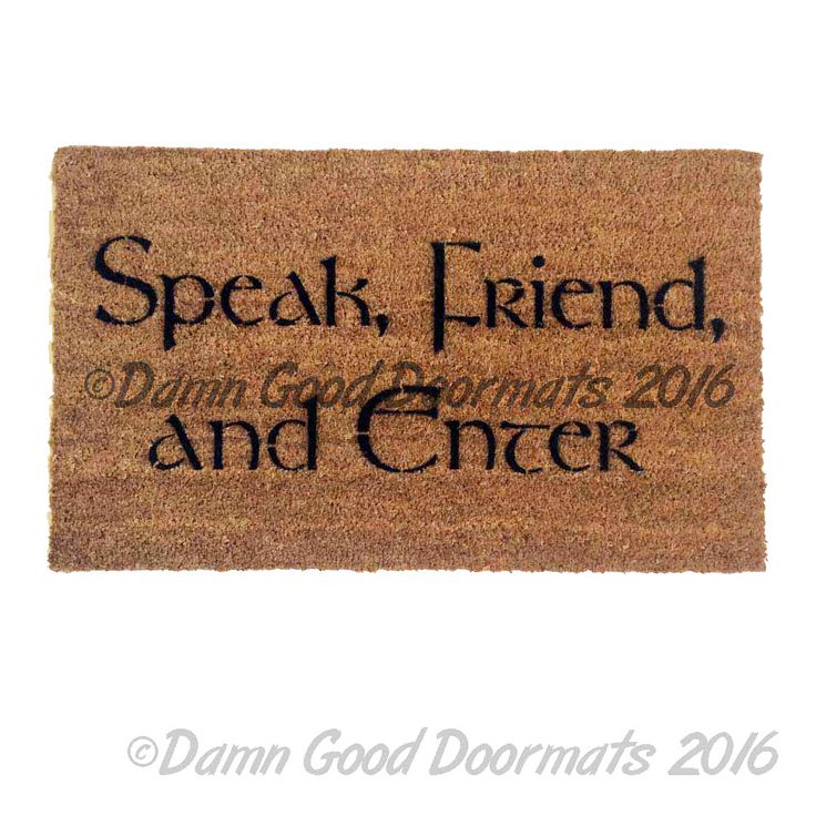 """Lord of the Rings Tolkien quote """"Speak Friend and Enter"""" Novelty doormat. [TREES](http://damngooddoormats.indiemade.com/product/sale-tolkien-speak-friend-and-enter-trees)too Speak, friend, and enter.'"""" Merry: """"What do you suppose that means?"""" Gandalf: """"Oh, it's quite simple. If you are a friend, you speak the password, and the doors will open"""" THIN mats are woven & intended for indoor use, not recommended for heavy service."""