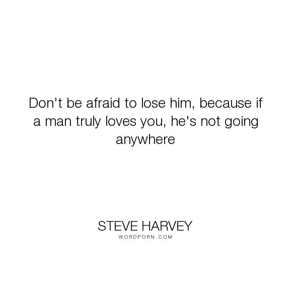"Steve Harvey - ""Don't be afraid to lose him, because if a man truly loves you, he's not going anywhere..."". love"