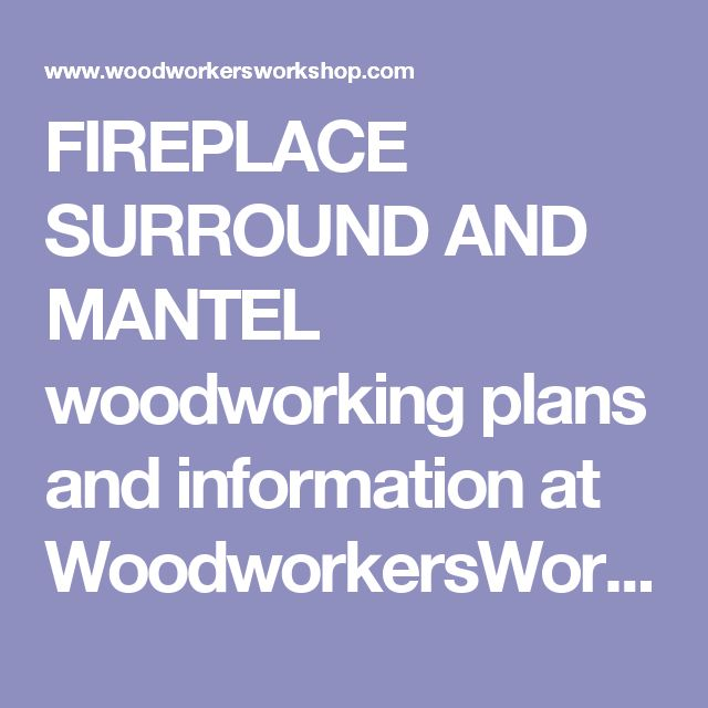FIREPLACE SURROUND AND MANTEL woodworking plans and information at WoodworkersWorkshop®