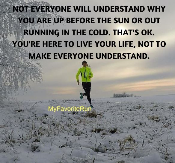 """NOT EVERYONE WILL UNDERSTAND WHY YOU ARE UP BEFORE THE SUN OR OUT RUNNING IN THE COLD. THAT'S OK. YOU'RE HERE TO LIVE YOUR LIFE, NOT TO MAKE EVERYONE UNDERSTAND.  Live your life... Some people will never understand why you do the """"crazy"""" things you do"""