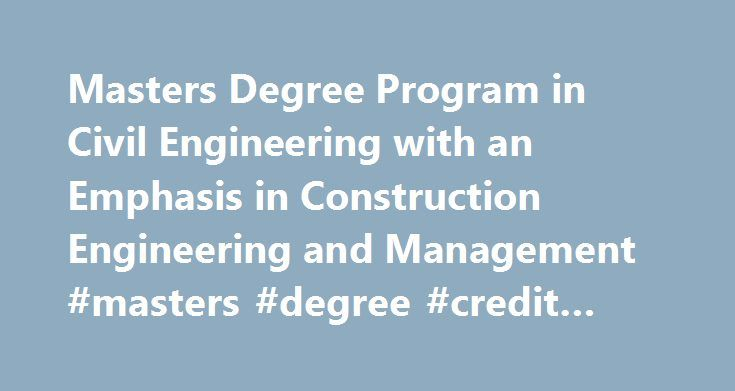 Masters Degree Program in Civil Engineering with an Emphasis in Construction Engineering and Management #masters #degree #credit #hours http://michigan.nef2.com/masters-degree-program-in-civil-engineering-with-an-emphasis-in-construction-engineering-and-management-masters-degree-credit-hours/  # You are here: Home / Graduate Degrees / Masters Degree Program in Civil Engineering with an Emphasis in Construction Engineering and Management Masters Degree Program in Civil Engineering with an…