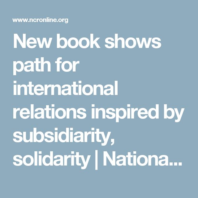 New book shows path for international relations inspired by subsidiarity, solidarity | National Catholic Reporter