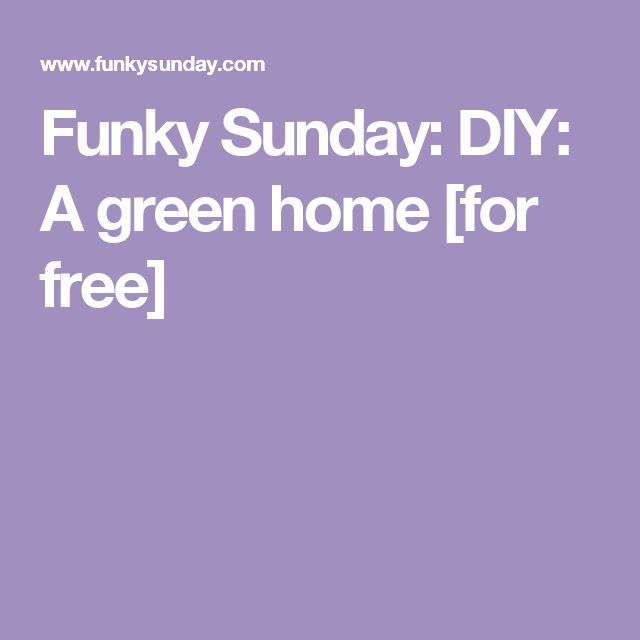 Funky Sunday: DIY: A green home [for free]
