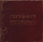 Erick Baker ; It's Getting Too Late To Say It's Early