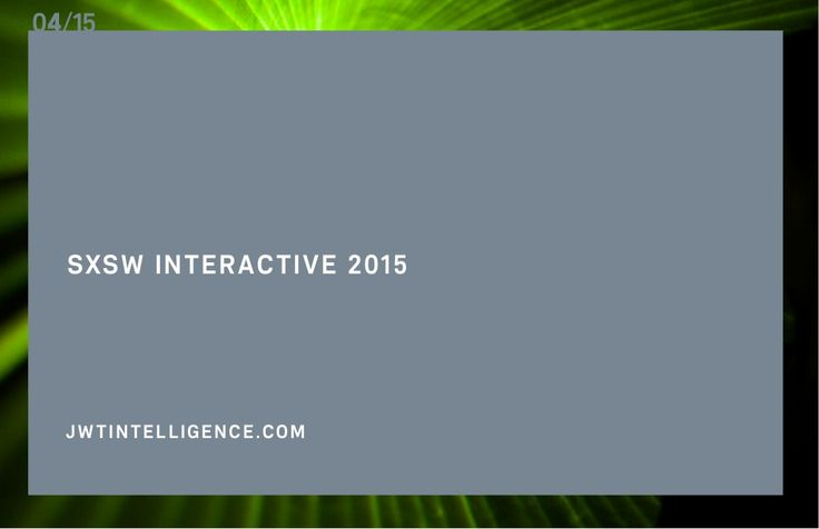 JWT: SXSW Interactive 2015 (April 2015) by JWTIntelligence via slideshare