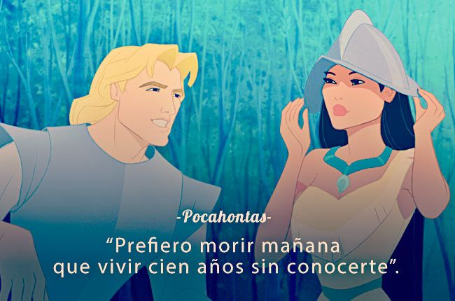 """""""Prefiero morir mañana que vivir cien años sin conocerte"""" - 'Pocahontas'"""