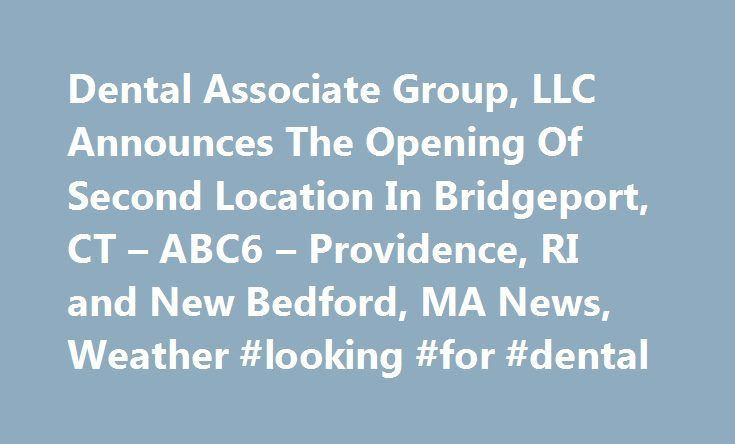 Dental Associate Group, LLC Announces The Opening Of Second Location In Bridgeport, CT – ABC6 – Providence, RI and New Bedford, MA News, Weather #looking #for #dental http://dental.remmont.com/dental-associate-group-llc-announces-the-opening-of-second-location-in-bridgeport-ct-abc6-providence-ri-and-new-bedford-ma-news-weather-looking-for-dental-2/  #looking for dental # Dental Associate Group, LLC Announces The Opening Of Second Location In Bridgeport, CT – ABC6 – Providence, RI and New…