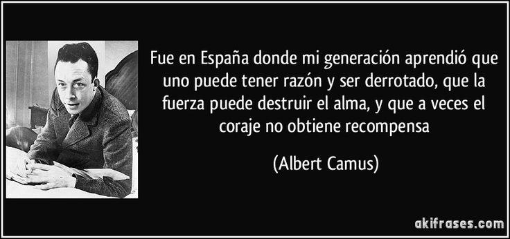 Fue en España donde mi generación aprendió que uno puede tener razón y ser derrotado, que la fuerza puede destruir el alma, y que a veces el coraje no obtiene recompensa (Albert Camus)