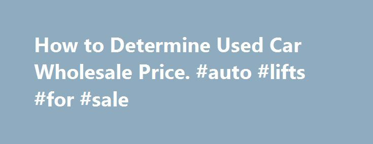 How to Determine Used Car Wholesale Price. #auto #lifts #for #sale http://spain.remmont.com/how-to-determine-used-car-wholesale-price-auto-lifts-for-sale/  #auto auction prices # How to Determine Used Car Wholesale Price If you need to find a used car wholesale price, there is a strictly defined process to obtain it. And, before we get to the steps to obtain it, please be sure you are on good terms with a local new car dealer who will discuss wholesale pricing with you. Or, on good terms…
