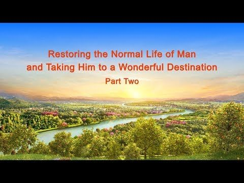 Almighty God's Word Restoring the Normal Life of Man and Taking Him to a Wonderful Destination Part Two | GOSPEL OF THE DESCENT OF KINGDOM | The church of Almighty God