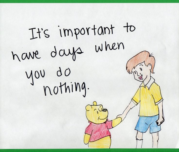 Lessons From the Hundred Acre Wood: Its Important to Have Days When You Do Nothing. - This is something I need to learn.