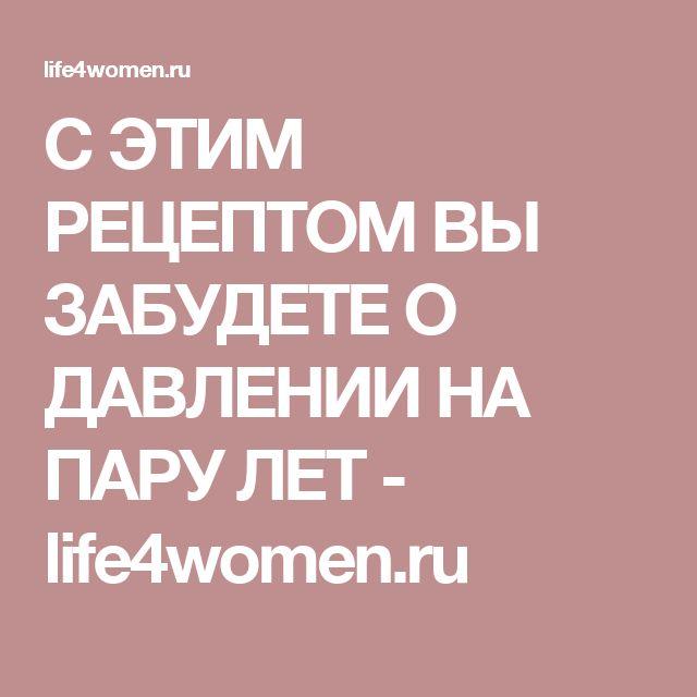 С ЭТИМ РЕЦЕПТОМ ВЫ ЗАБУДЕТЕ О ДАВЛЕНИИ НА ПАРУ ЛЕТ - life4women.ru