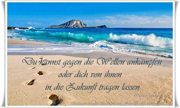 Du kannst gegen die Wellen ankämpfen oder dich von ihnen in die Zukunft tragen lassen. - Verfasser unbekannt - ~ Quelle: GedankenGut https://www.facebook.com/Gaby.GedankenGut/ http://www.dreamies.de/mygalerie.php?g=jtdysguz