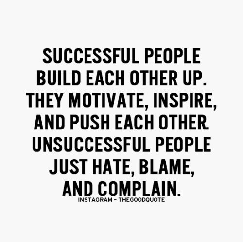 Successful people build each other up. They motivate, inspire, and push each other. Unsuccessful people just hate, blame, and blame.