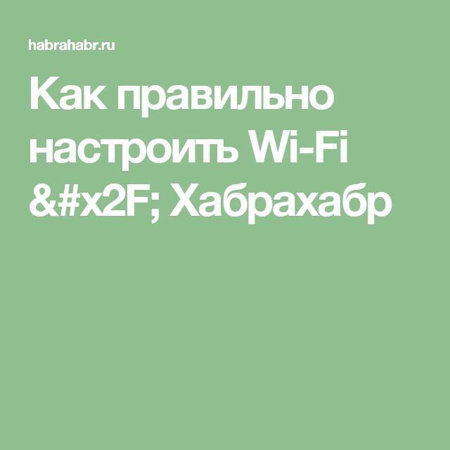 Как правильно настроить Wi-Fi / Хабрахабр