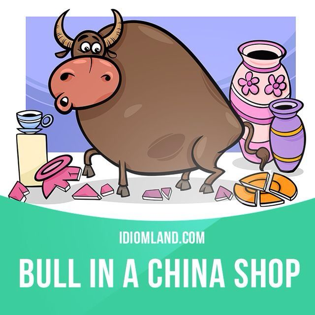 """""""Bull in a china shop"""" is a clumsy person. Example: When the boy knocked his juice glass off the table his mom said that he was like a bull in a china shop."""