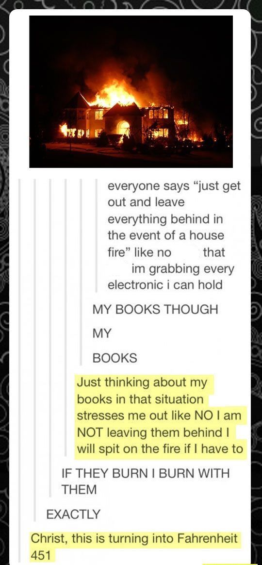 That's why my bookshelf is typically near my window so I can just smash the window with my shelf and attempt to drag it out with me. Lol