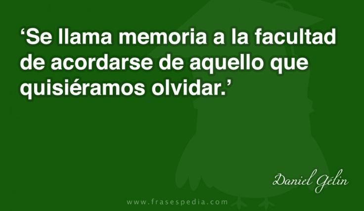 Se llama memoria a la facultad de acordarse de aquello que quisiéramos olvidar.