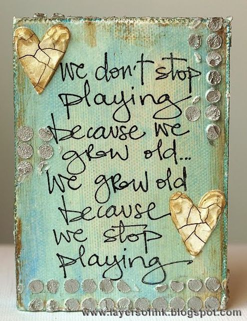 We don't stop playing because we grow old...we grow old because we stop playing.