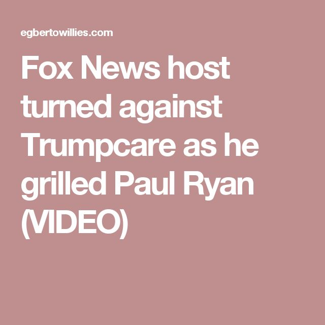 Fox News host turned against Trumpcare as he grilled Paul Ryan (VIDEO)