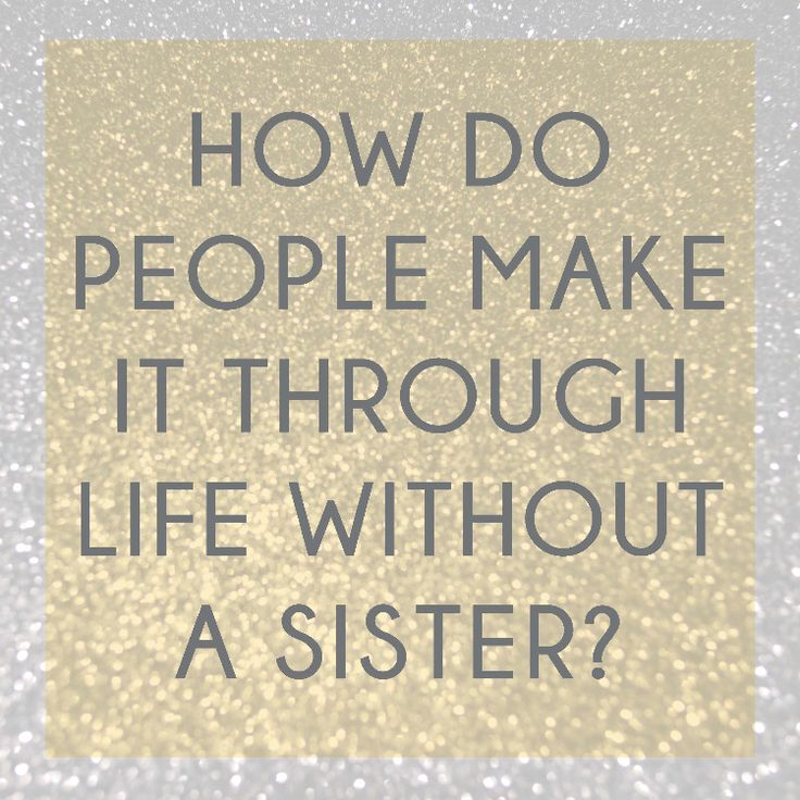 How do people make it through life without a sister? - netter Schwester Spruch auf Englisch