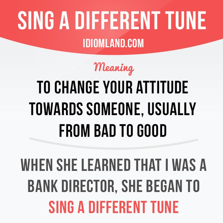 """Sing a different tune"" means ""to change your attitude towards someone, usually from bad to good"". Example: When she learned that I was a bank director, she began to sing a different tune."