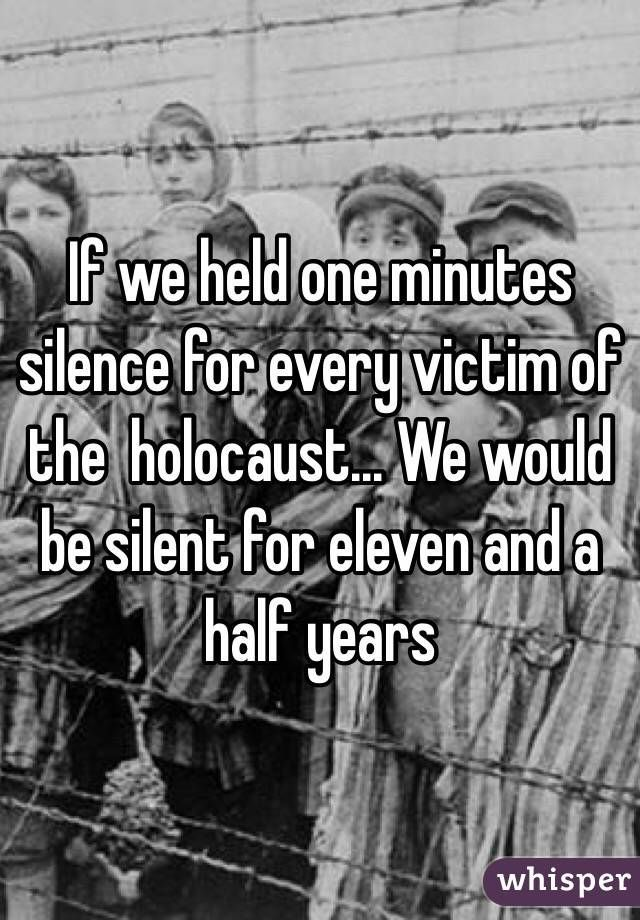 """""""If we held one minutes silence for every victim of the holocaust... We would be silent for eleven and a half years"""""""