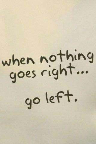 when nothing goes right...go left. #words of wisdom | Words of Wisdom | Pinterest | Quotes, Words and Inspirational Quotes