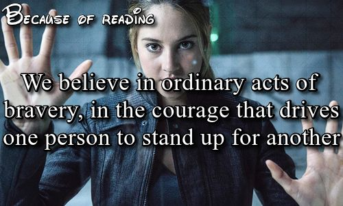 we believe in ordinary acts of bravery, in the courage that drives one person to stand up for another