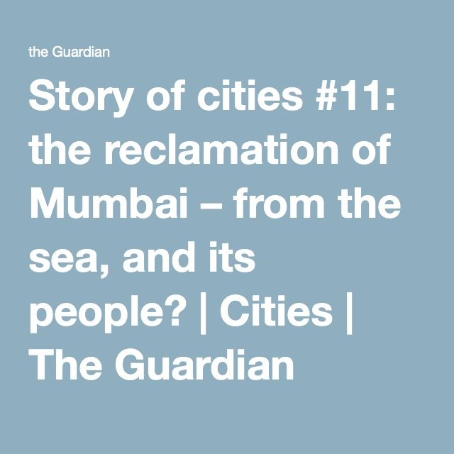 Story of cities #11: the reclamation of Mumbai – from the sea, and its people? | Cities | The Guardian